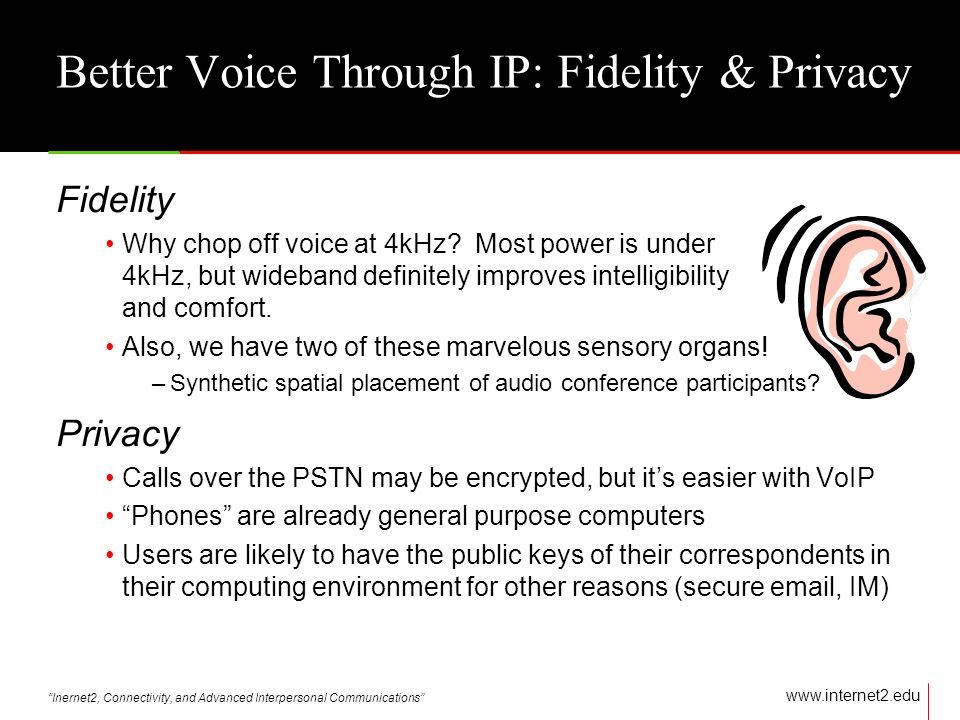 Inernet2, Connectivity, and Advanced Interpersonal Communications   Better Voice Through IP: Fidelity & Privacy Fidelity Why chop off voice at 4kHz.