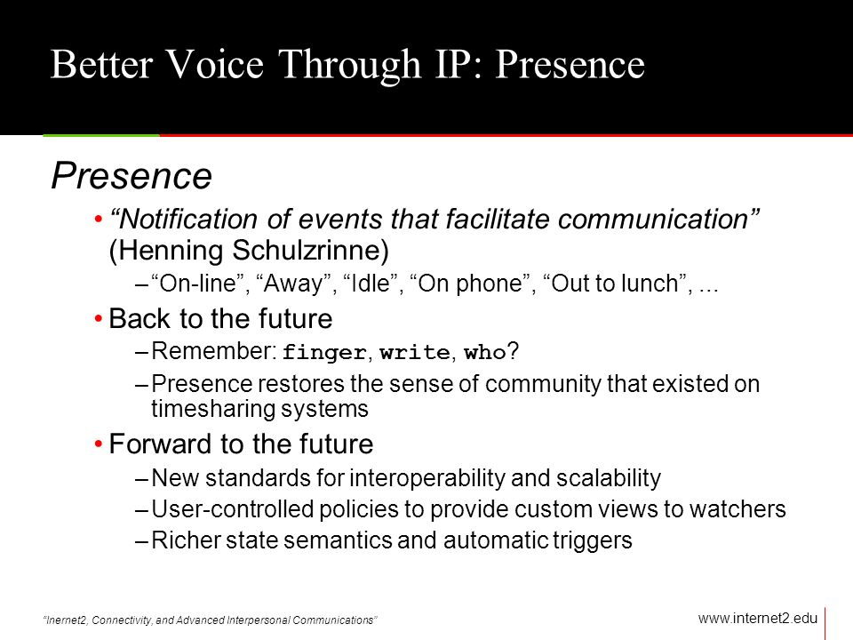 Inernet2, Connectivity, and Advanced Interpersonal Communications   Better Voice Through IP: Presence Presence Notification of events that facilitate communication (Henning Schulzrinne) –On-line, Away, Idle, On phone, Out to lunch,...