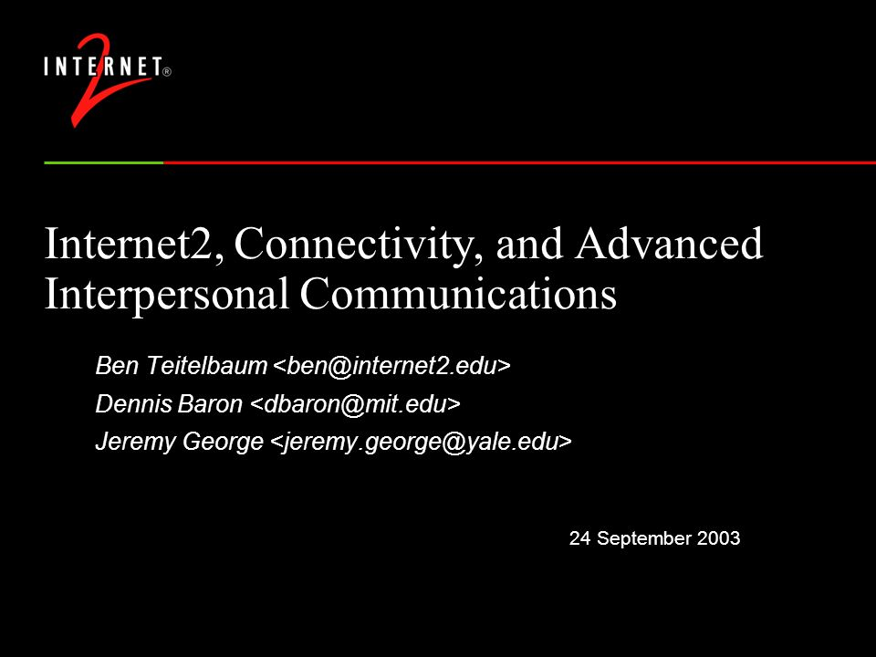 24 September 2003 Internet2, Connectivity, and Advanced Interpersonal Communications Ben Teitelbaum Dennis Baron Jeremy George