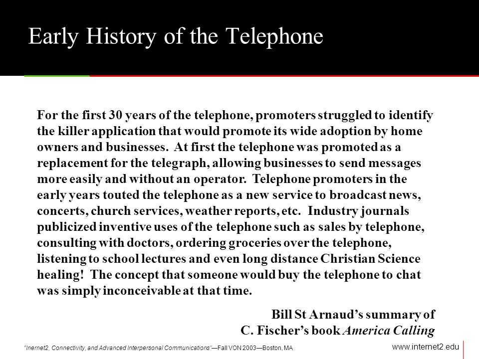 Inernet2, Connectivity, and Advanced Interpersonal CommunicationsFall VON 2003Boston, MA www.internet2.edu Early History of the Telephone For the first 30 years of the telephone, promoters struggled to identify the killer application that would promote its wide adoption by home owners and businesses.