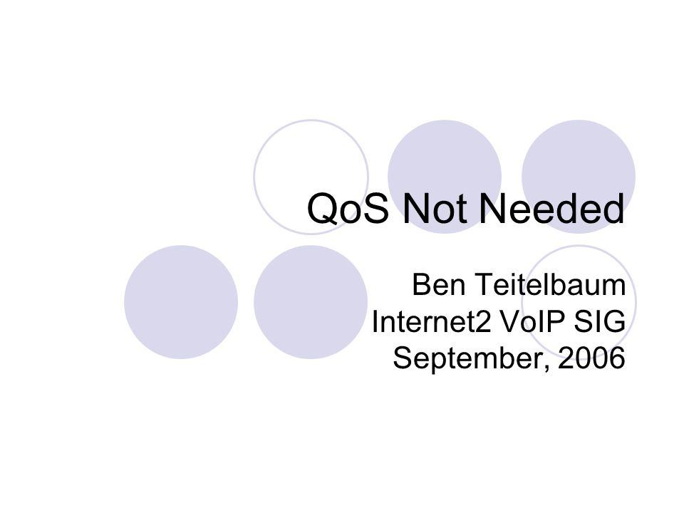 QoS Not Needed Ben Teitelbaum Internet2 VoIP SIG September, 2006