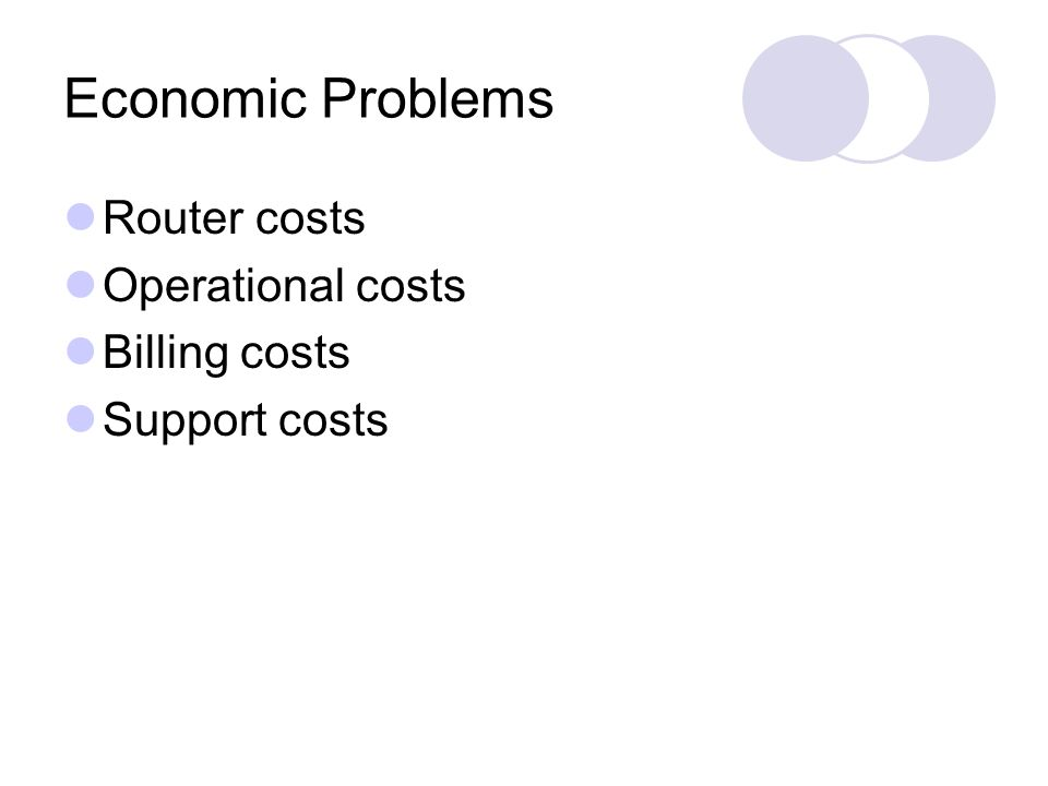 Economic Problems Router costs Operational costs Billing costs Support costs