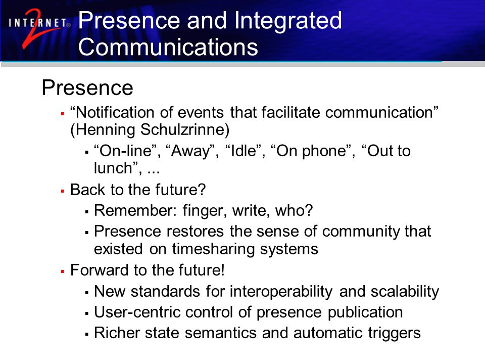 Presence and Integrated Communications Presence Notification of events that facilitate communication (Henning Schulzrinne) On-line, Away, Idle, On pho
