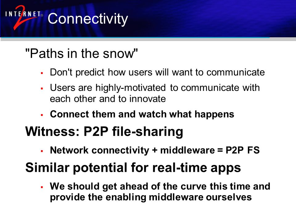 Connectivity Paths in the snow Don t predict how users will want to communicate Users are highly-motivated to communicate with each other and to innovate Connect them and watch what happens Witness: P2P file-sharing Network connectivity + middleware = P2P FS Similar potential for real-time apps We should get ahead of the curve this time and provide the enabling middleware ourselves