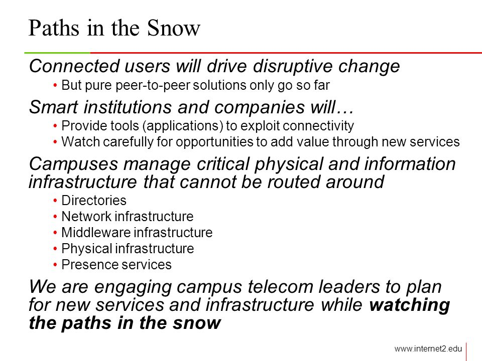 Paths in the Snow Connected users will drive disruptive change But pure peer-to-peer solutions only go so far Smart institutions and companies will… Provide tools (applications) to exploit connectivity Watch carefully for opportunities to add value through new services Campuses manage critical physical and information infrastructure that cannot be routed around Directories Network infrastructure Middleware infrastructure Physical infrastructure Presence services We are engaging campus telecom leaders to plan for new services and infrastructure while watching the paths in the snow