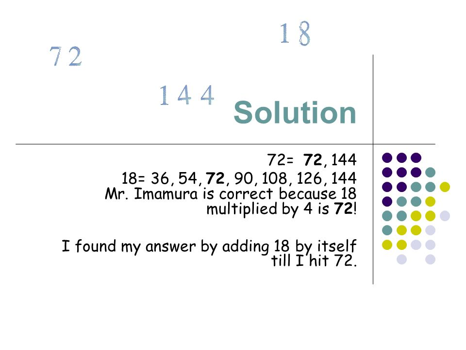 Solution 72= 72, 144 18= 36, 54, 72, 90, 108, 126, 144 Mr. Imamura is correct because 18 multiplied by 4 is 72! I found my answer by adding 18 by itse