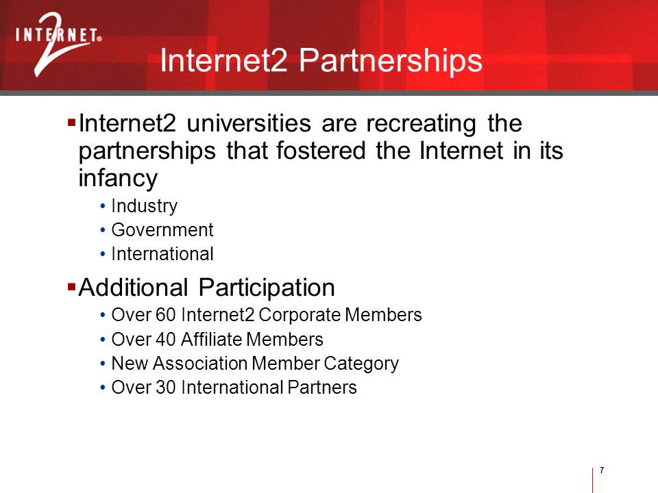 7 Internet2 Partnerships Internet2 universities are recreating the partnerships that fostered the Internet in its infancy Industry Government International Additional Participation Over 60 Internet2 Corporate Members Over 40 Affiliate Members New Association Member Category Over 30 International Partners