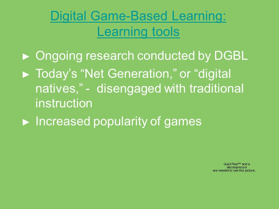 Digital Game-Based Learning: Learning tools Ongoing research conducted by DGBL Todays Net Generation, or digital natives, - disengaged with traditiona