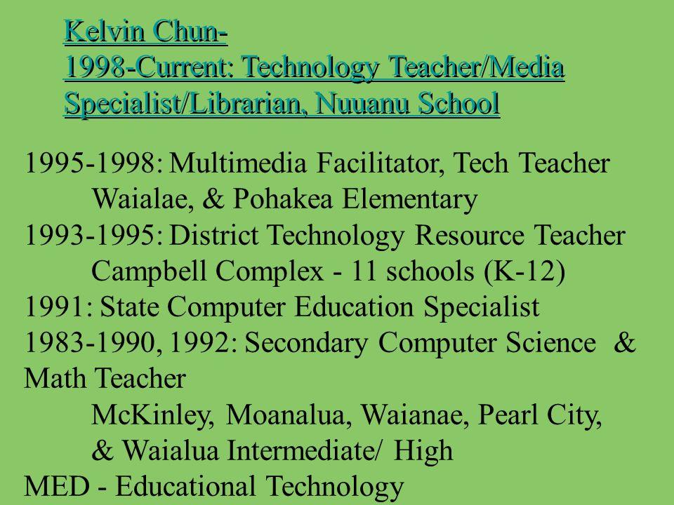 Kelvin Chun- 1998-Current: Technology Teacher/Media Specialist/Librarian, Nuuanu School Kelvin Chun- 1998-Current: Technology Teacher/Media Specialist