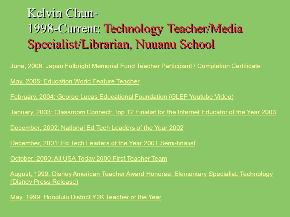 Kelvin Chun- 1998-Current: Technology Teacher/Media Specialist/Librarian, Nuuanu School June, 2006: Japan Fulbright Memorial Fund Teacher Participant