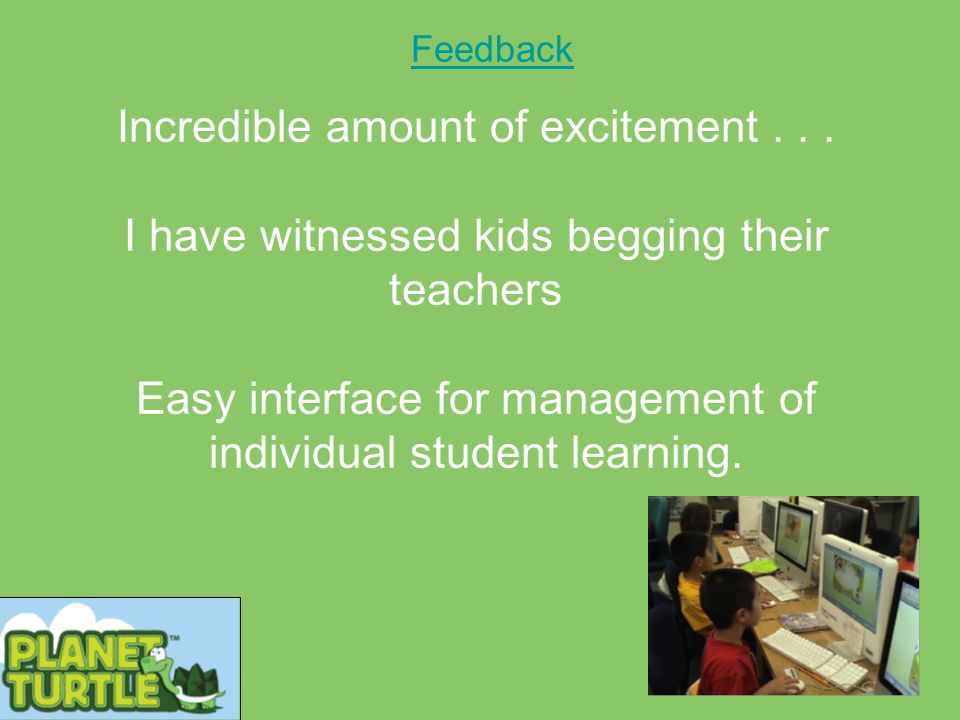 Feedback Incredible amount of excitement... I have witnessed kids begging their teachers Easy interface for management of individual student learning.