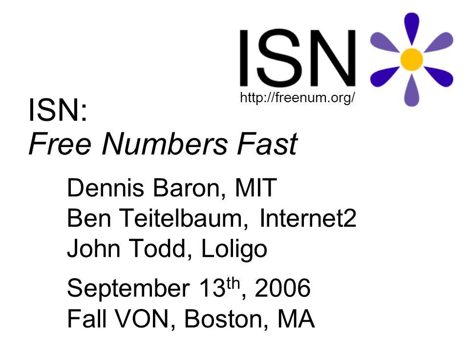 ISN: Free Numbers Fast Dennis Baron, MIT Ben Teitelbaum, Internet2 John Todd, Loligo September 13 th, 2006 Fall VON, Boston, MA http://freenum.org/