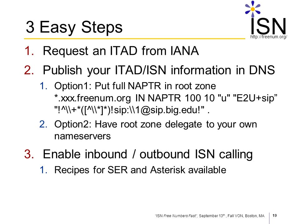 ISN Free Numbers Fast, September 13 th, Fall VON, Boston, MA http://freenum.org/ ISN 19 3 Easy Steps 1.Request an ITAD from IANA 2.Publish your ITAD/ISN information in DNS 1.Option1: Put full NAPTR in root zone *.xxx.freenum.org IN NAPTR 100 10 u E2U+sip !^\\+*([^\\*]*)!sip:\\1@sip.big.edu! .