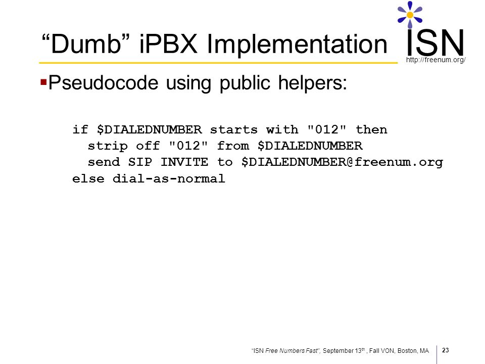 ISN Free Numbers Fast, September 13 th, Fall VON, Boston, MA http://freenum.org/ ISN 23 Dumb iPBX Implementation Pseudocode using public helpers: if $DIALEDNUMBER starts with 012 then strip off 012 from $DIALEDNUMBER send SIP INVITE to $DIALEDNUMBER@freenum.org else dial-as-normal
