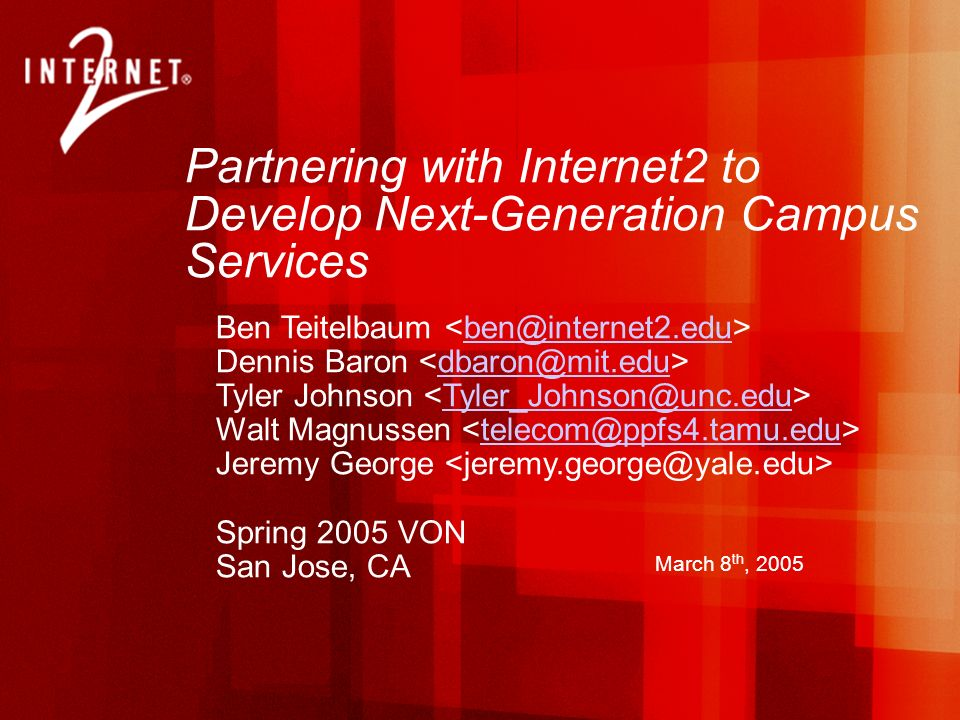 Partnering with Internet2 to Develop Next-Generation Campus Services Ben Teitelbaum Dennis Baron Tyler Johnson Walt Magnussen Jeremy George Spring 2005 VON San Jose, CA March 8 th, 2005