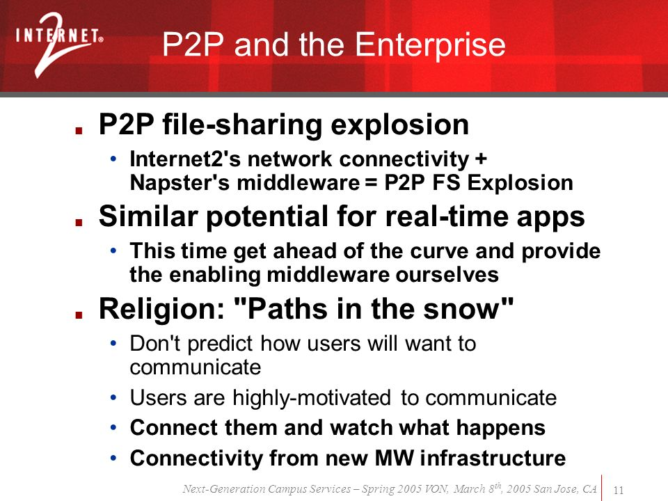 Next-Generation Campus Services – Spring 2005 VON, March 8 th, 2005 San Jose, CA 11 P2P and the Enterprise P2P file-sharing explosion Internet2 s network connectivity + Napster s middleware = P2P FS Explosion Similar potential for real-time apps This time get ahead of the curve and provide the enabling middleware ourselves Religion: Paths in the snow Don t predict how users will want to communicate Users are highly-motivated to communicate Connect them and watch what happens Connectivity from new MW infrastructure