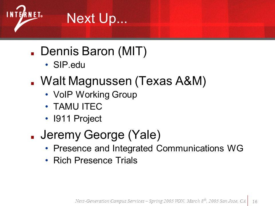 Next-Generation Campus Services – Spring 2005 VON, March 8 th, 2005 San Jose, CA 16 Next Up... Dennis Baron (MIT) SIP.edu Walt Magnussen (Texas A&M) V