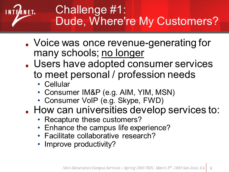 Next-Generation Campus Services – Spring 2005 VON, March 8 th, 2005 San Jose, CA 8 Challenge #1: Dude, Where re My Customers.