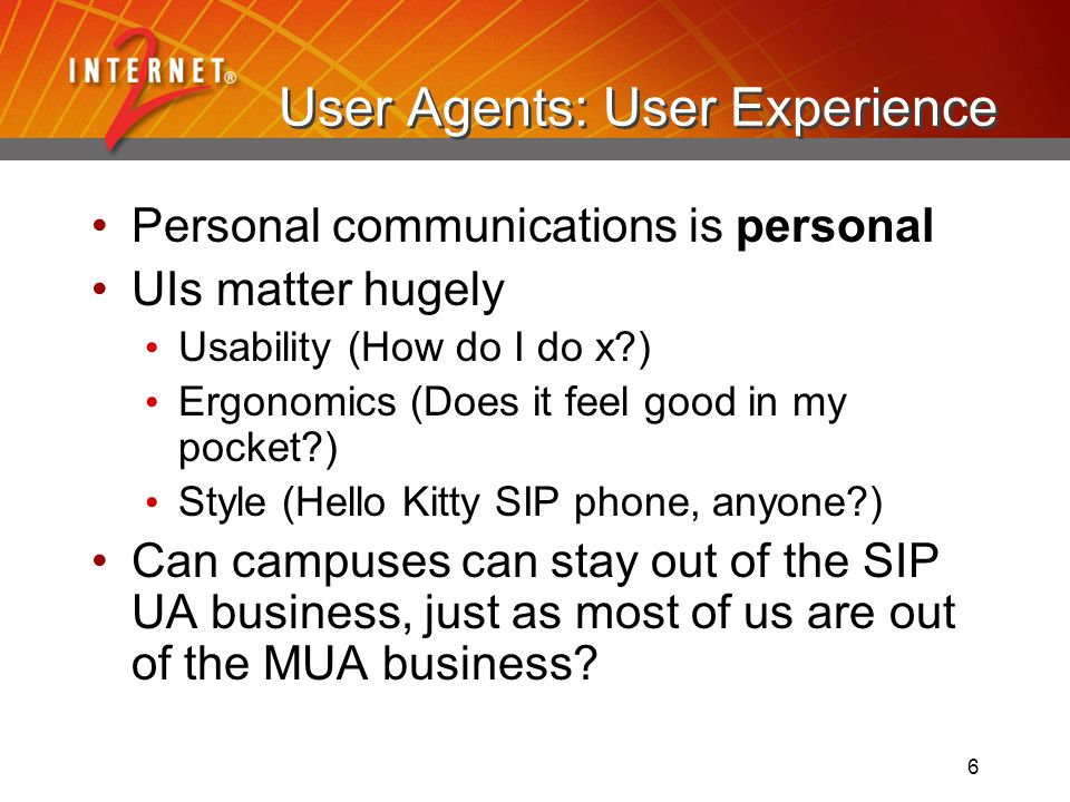 6 User Agents: User Experience Personal communications is personal UIs matter hugely Usability (How do I do x ) Ergonomics (Does it feel good in my pocket ) Style (Hello Kitty SIP phone, anyone ) Can campuses can stay out of the SIP UA business, just as most of us are out of the MUA business