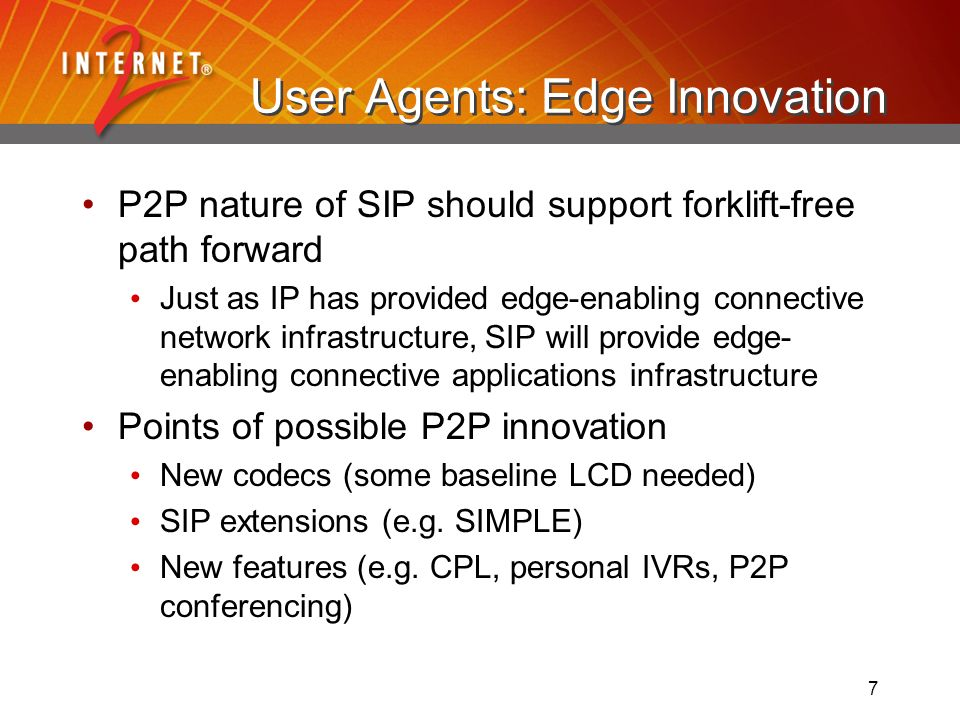 7 User Agents: Edge Innovation P2P nature of SIP should support forklift-free path forward Just as IP has provided edge-enabling connective network infrastructure, SIP will provide edge- enabling connective applications infrastructure Points of possible P2P innovation New codecs (some baseline LCD needed) SIP extensions (e.g.