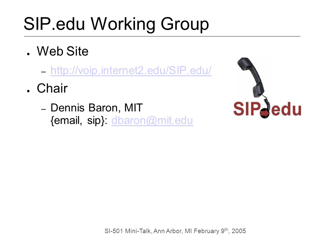SI-501 Mini-Talk, Ann Arbor, MI February 9 th, 2005 SIP.edu Working Group Web Site – http://voip.internet2.edu/SIP.edu/ http://voip.internet2.edu/SIP.edu/ Chair – Dennis Baron, MIT {email, sip}: dbaron@mit.edudbaron@mit.edu