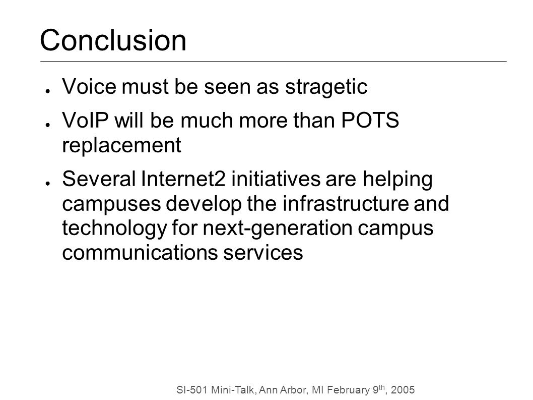 SI-501 Mini-Talk, Ann Arbor, MI February 9 th, 2005 Conclusion Voice must be seen as stragetic VoIP will be much more than POTS replacement Several Internet2 initiatives are helping campuses develop the infrastructure and technology for next-generation campus communications services