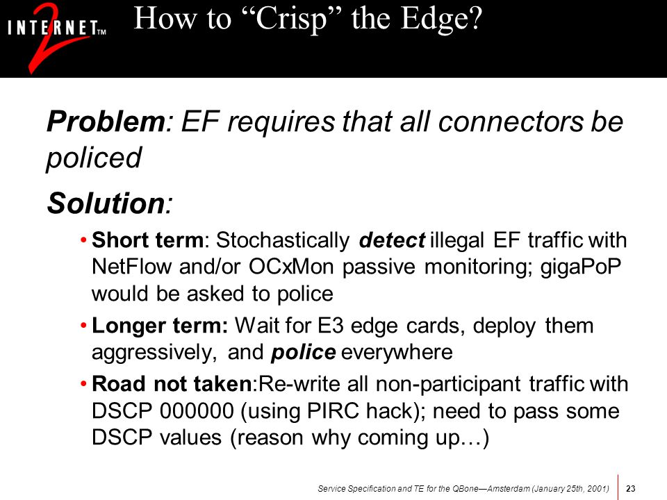 Service Specification and TE for the QBoneAmsterdam (January 25th, 2001)23 How to Crisp the Edge? Problem: EF requires that all connectors be policed