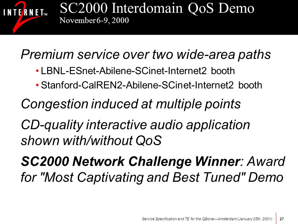 Service Specification and TE for the QBoneAmsterdam (January 25th, 2001)27 SC2000 Interdomain QoS Demo November 6-9, 2000 Premium service over two wide-area paths LBNL-ESnet-Abilene-SCinet-Internet2 booth Stanford-CalREN2-Abilene-SCinet-Internet2 booth Congestion induced at multiple points CD-quality interactive audio application shown with/without QoS SC2000 Network Challenge Winner: Award for Most Captivating and Best Tuned Demo