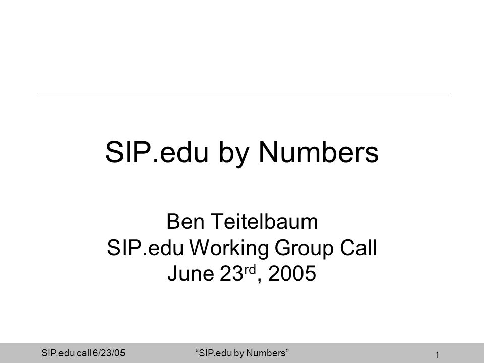 1 SIP.edu call 6/23/05SIP.edu by Numbers Ben Teitelbaum SIP.edu Working Group Call June 23 rd, 2005
