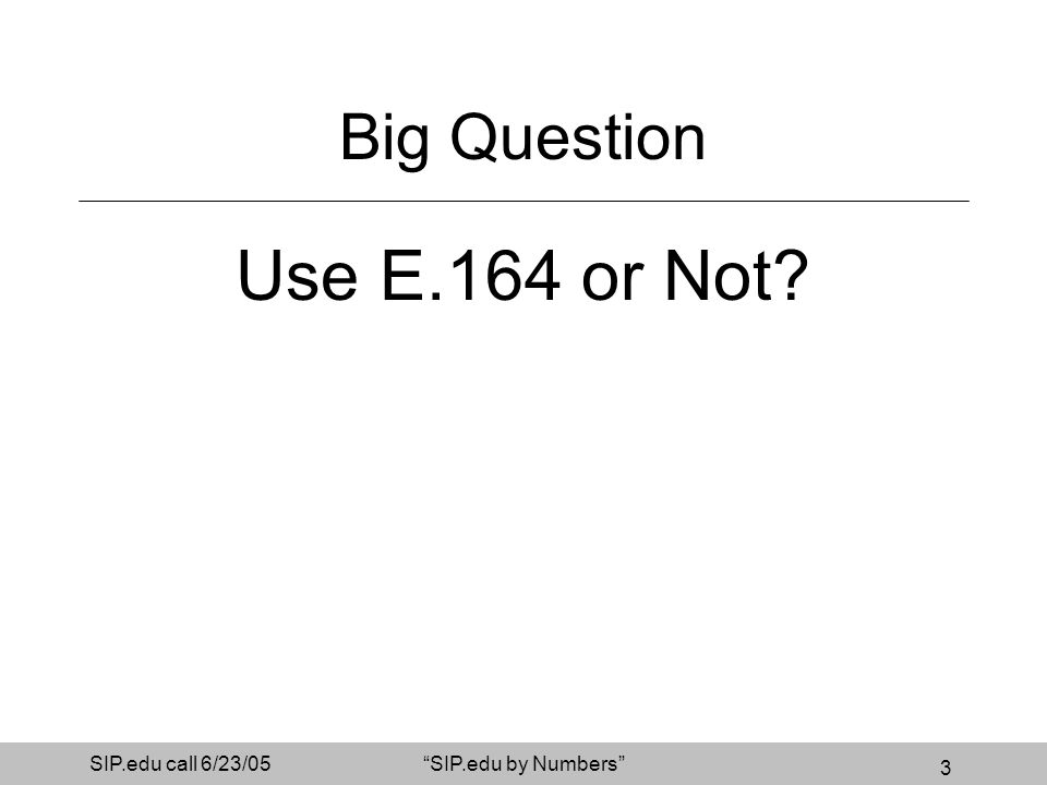 3 SIP.edu call 6/23/05SIP.edu by Numbers Big Question Use E.164 or Not?