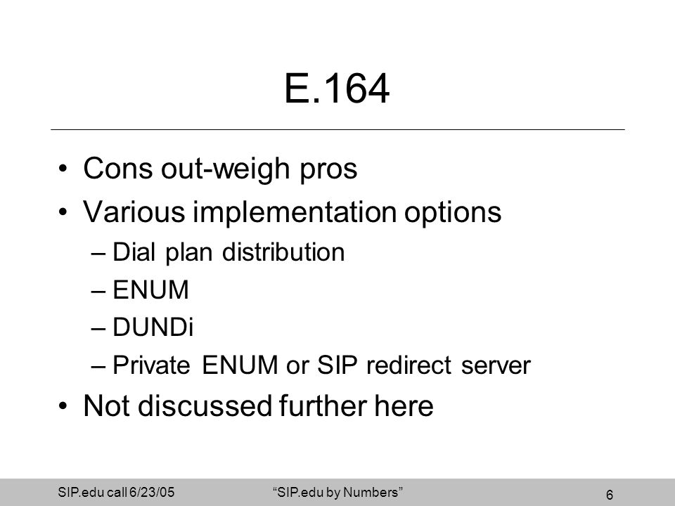 6 SIP.edu call 6/23/05SIP.edu by Numbers E.164 Cons out-weigh pros Various implementation options –Dial plan distribution –ENUM –DUNDi –Private ENUM o