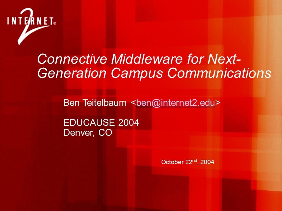 Connective Middleware for Next- Generation Campus Communications Ben Teitelbaum ben@internet2.edu EDUCAUSE 2004 Denver, CO October 22 nd, 2004