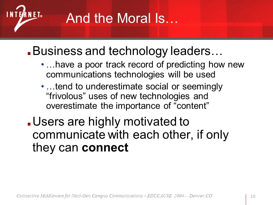 Connective Middleware for Next-Gen Campus Communications – EDUCAUSE 2004 - Denver, CO 10 And the Moral Is… Business and technology leaders… …have a po
