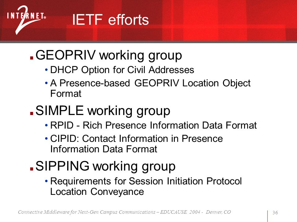 Connective Middleware for Next-Gen Campus Communications – EDUCAUSE 2004 - Denver, CO 36 IETF efforts GEOPRIV working group DHCP Option for Civil Addresses A Presence-based GEOPRIV Location Object Format SIMPLE working group RPID - Rich Presence Information Data Format CIPID: Contact Information in Presence Information Data Format SIPPING working group Requirements for Session Initiation Protocol Location Conveyance