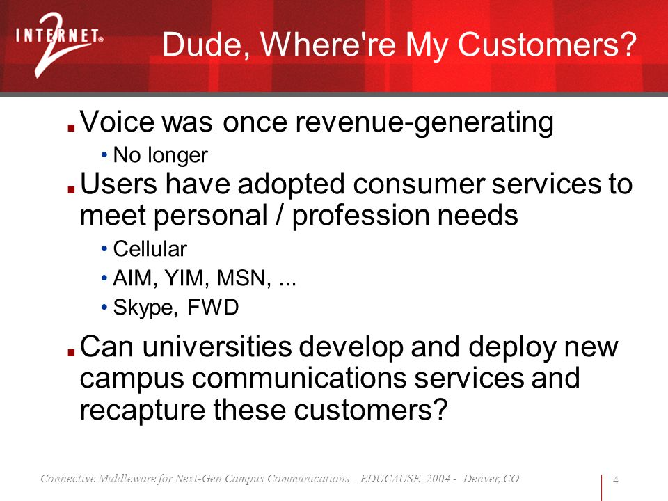 Connective Middleware for Next-Gen Campus Communications – EDUCAUSE 2004 - Denver, CO 4 Dude, Where're My Customers? Voice was once revenue-generating