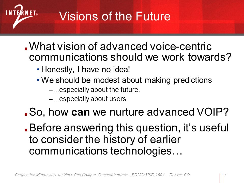 Connective Middleware for Next-Gen Campus Communications – EDUCAUSE 2004 - Denver, CO 7 Visions of the Future What vision of advanced voice-centric communications should we work towards.
