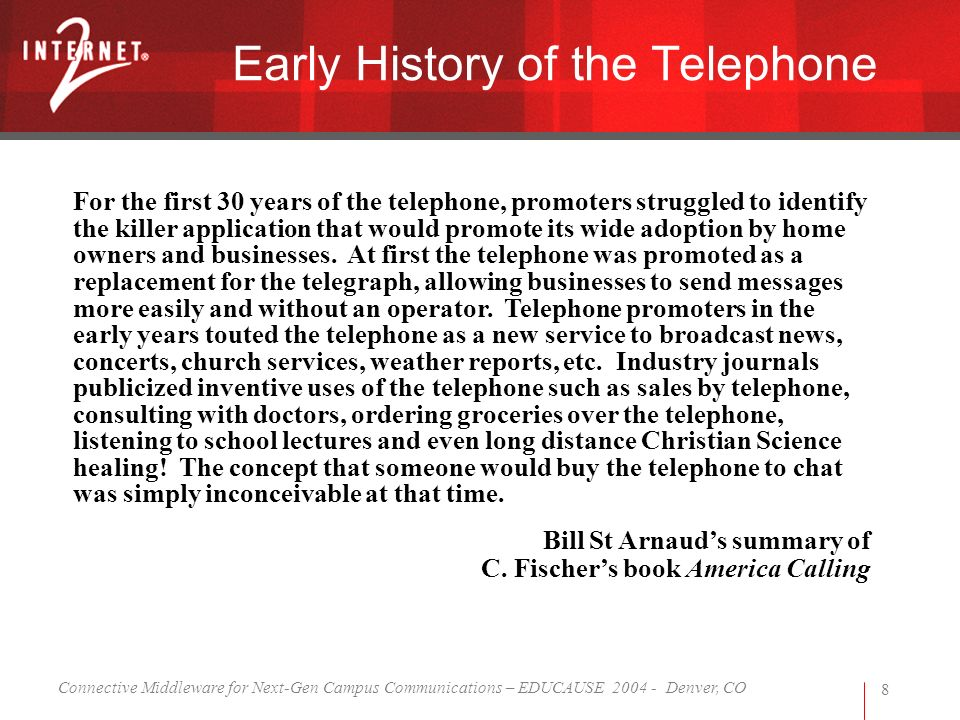 Connective Middleware for Next-Gen Campus Communications – EDUCAUSE 2004 - Denver, CO 8 Early History of the Telephone For the first 30 years of the telephone, promoters struggled to identify the killer application that would promote its wide adoption by home owners and businesses.