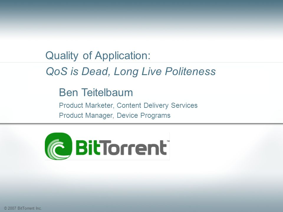 © 2007 BitTorrent Inc. Quality of Application: QoS is Dead, Long Live Politeness Ben Teitelbaum Product Marketer, Content Delivery Services Product Ma