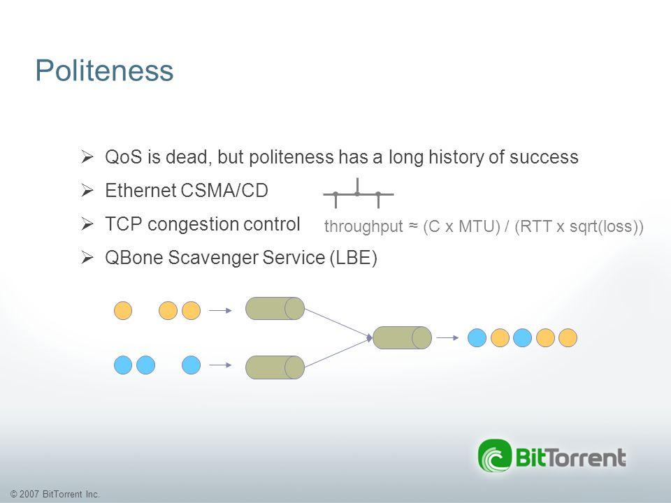© 2007 BitTorrent Inc. Politeness QoS is dead, but politeness has a long history of success Ethernet CSMA/CD TCP congestion control QBone Scavenger Se