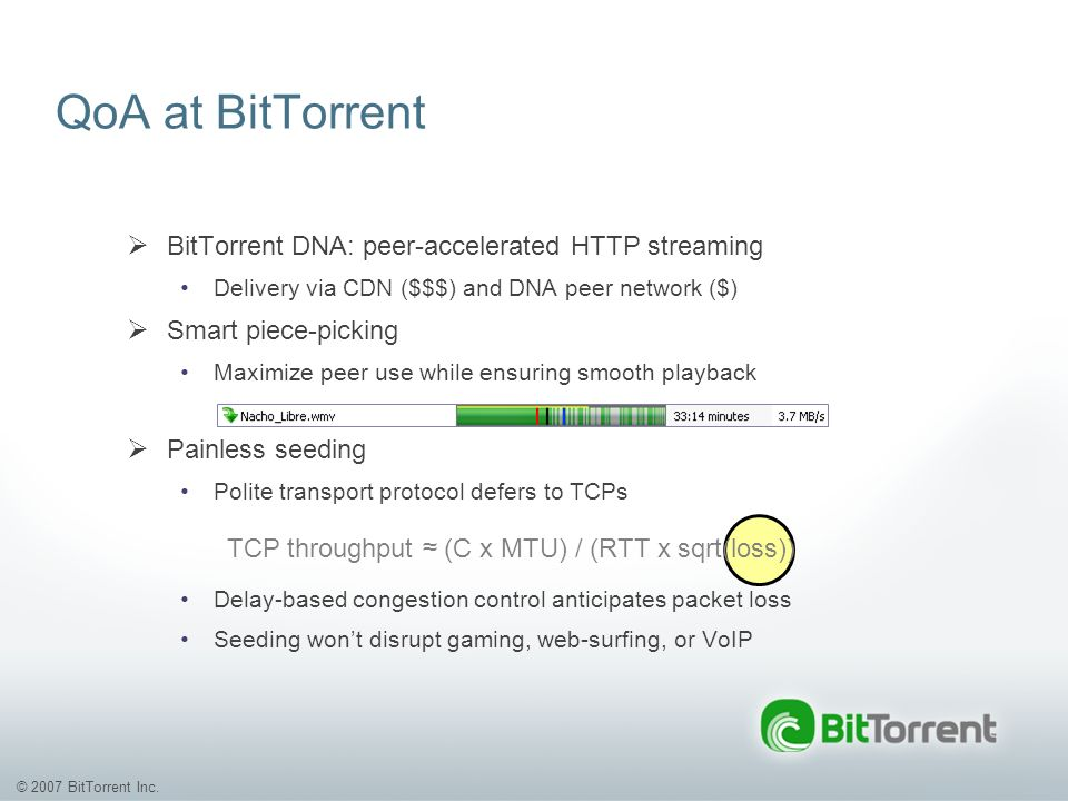 © 2007 BitTorrent Inc. QoA at BitTorrent BitTorrent DNA: peer-accelerated HTTP streaming Delivery via CDN ($$$) and DNA peer network ($) Smart piece-p