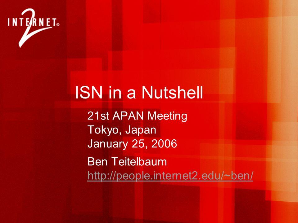 ISN in a Nutshell 21st APAN Meeting Tokyo, Japan January 25, 2006 Ben Teitelbaum http://people.internet2.edu/~ben/ http://people.internet2.edu/~ben/