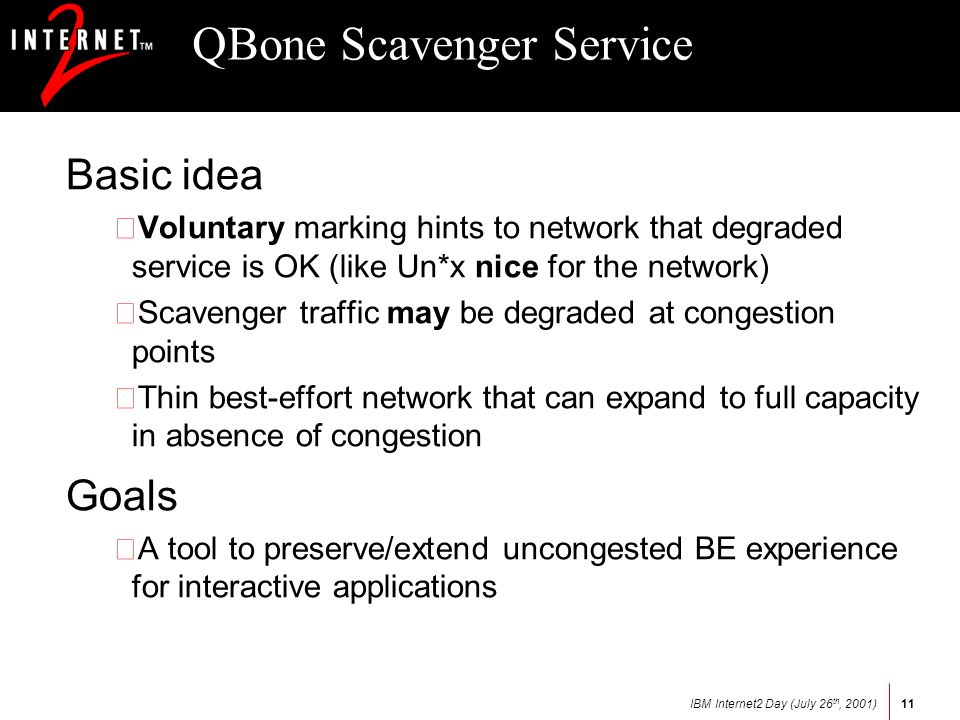IBM Internet2 Day (July 26 th, 2001)11 QBone Scavenger Service Basic idea Voluntary marking hints to network that degraded service is OK (like Un*x nice for the network) •Scavenger traffic may be degraded at congestion points •Thin best-effort network that can expand to full capacity in absence of congestion Goals •A tool to preserve/extend uncongested BE experience for interactive applications