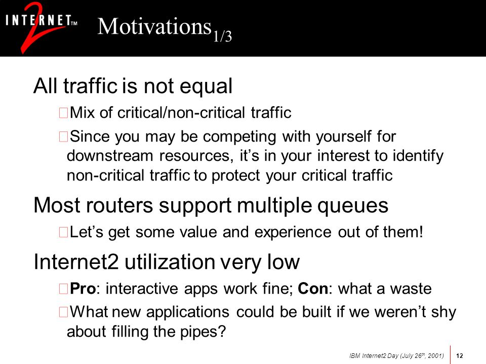 IBM Internet2 Day (July 26 th, 2001)12 Motivations 1/3 All traffic is not equal •Mix of critical/non-critical traffic •Since you may be competing with yourself for downstream resources, its in your interest to identify non-critical traffic to protect your critical traffic Most routers support multiple queues •Lets get some value and experience out of them.
