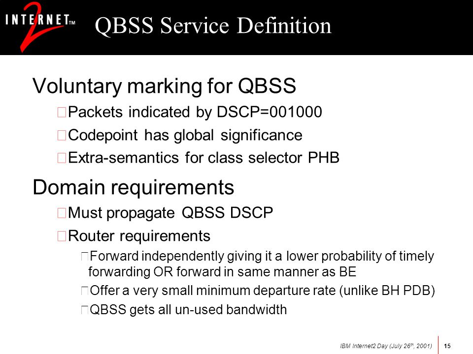 IBM Internet2 Day (July 26 th, 2001)15 QBSS Service Definition Voluntary marking for QBSS •Packets indicated by DSCP= •Codepoint has global significance •Extra-semantics for class selector PHB Domain requirements •Must propagate QBSS DSCP •Router requirements –Forward independently giving it a lower probability of timely forwarding OR forward in same manner as BE –Offer a very small minimum departure rate (unlike BH PDB) –QBSS gets all un-used bandwidth