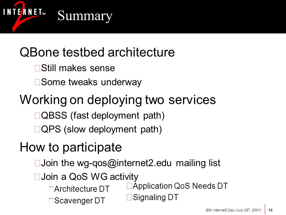 IBM Internet2 Day (July 26 th, 2001)18 Summary QBone testbed architecture •Still makes sense •Some tweaks underway Working on deploying two services •QBSS (fast deployment path) •QPS (slow deployment path) How to participate •Join the mailing list •Join a QoS WG activity –Architecture DT –Scavenger DT – Application QoS Needs DT – Signaling DT