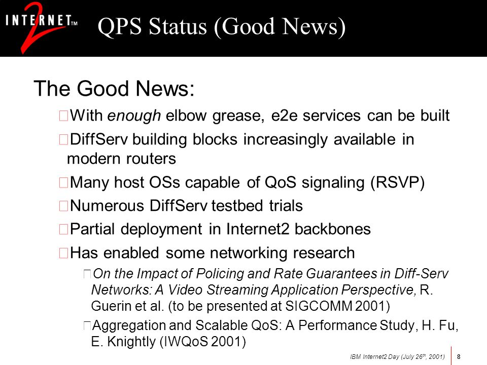 IBM Internet2 Day (July 26 th, 2001)8 QPS Status (Good News) The Good News: •With enough elbow grease, e2e services can be built •DiffServ building blocks increasingly available in modern routers •Many host OSs capable of QoS signaling (RSVP) •Numerous DiffServ testbed trials •Partial deployment in Internet2 backbones •Has enabled some networking research –On the Impact of Policing and Rate Guarantees in Diff-Serv Networks: A Video Streaming Application Perspective, R.