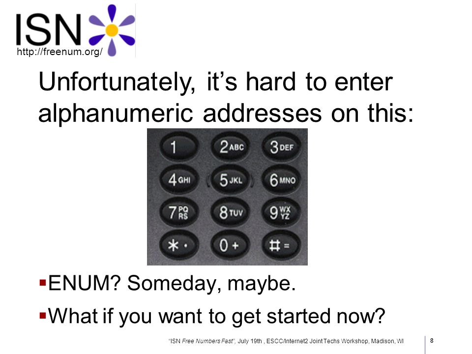 ISN Free Numbers Fast, July 19th, ESCC/Internet2 Joint Techs Workshop, Madison, WI http://freenum.org/ 8 Unfortunately, its hard to enter alphanumeric addresses on this: ENUM.