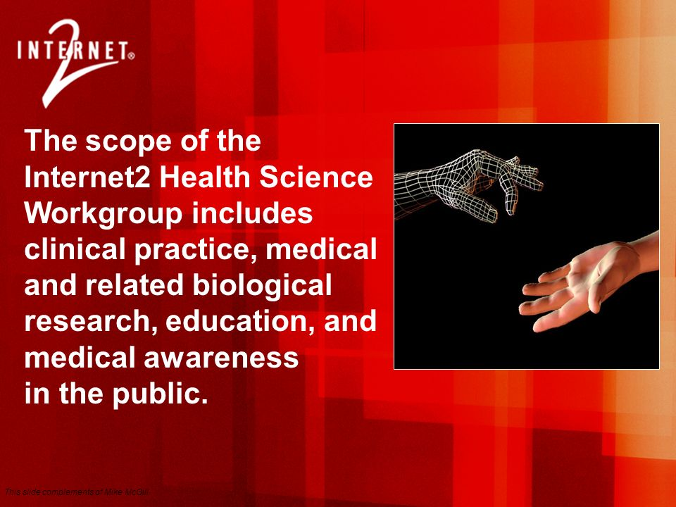 The scope of the Internet2 Health Science Workgroup includes clinical practice, medical and related biological research, education, and medical awareness in the public.
