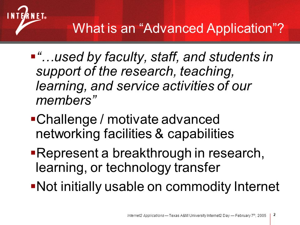 Internet2 Applications Texas A&M University Internet2 Day February 7 th, What is an Advanced Application.