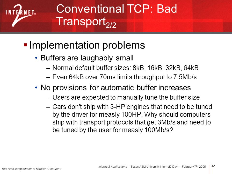 Internet2 Applications Texas A&M University Internet2 Day February 7 th, Conventional TCP: Bad Transport 2/2 Implementation problems Buffers are laughably small –Normal default buffer sizes: 8kB, 16kB, 32kB, 64kB –Even 64kB over 70ms limits throughput to 7.5Mb/s No provisions for automatic buffer increases –Users are expected to manually tune the buffer size –Cars don t ship with 3-HP engines that need to be tuned by the driver for measly 100HP.